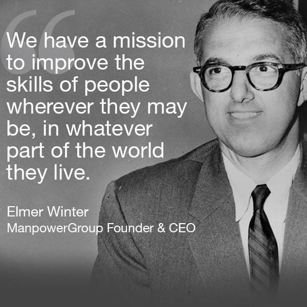 "Quote ""We have a missiong to improve the skills of people wherever they may be, in whatever part of the world they live."" Elmer Winter, ManpowerGroup Founder & CEO"